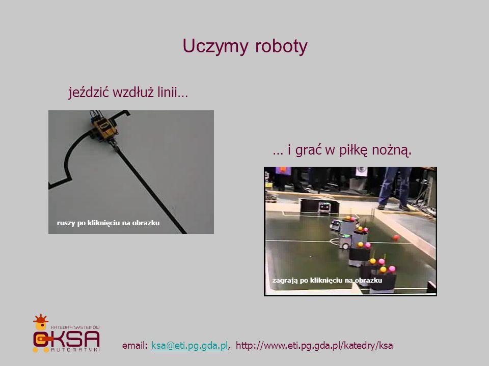 Uczymy roboty email: ksa@eti.pg.gda.pl, http://www.eti.pg.gda.pl/katedry/ksaksa@eti.pg.gda.pl jeździć wzdłuż linii… … i grać w piłkę nożną. ruszy po k