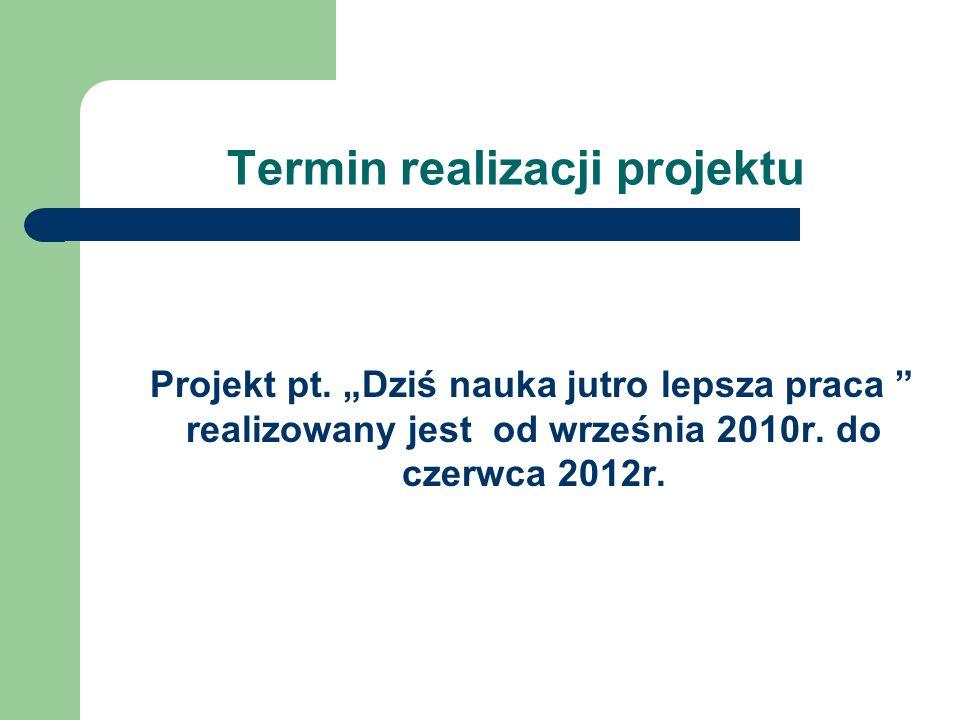 Termin realizacji projektu Projekt pt. Dziś nauka jutro lepsza praca realizowany jest od września 2010r. do czerwca 2012r.