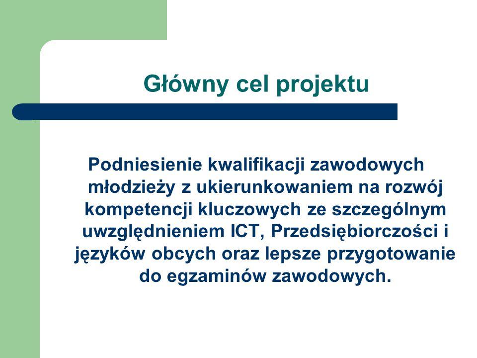 Główny cel projektu Podniesienie kwalifikacji zawodowych młodzieży z ukierunkowaniem na rozwój kompetencji kluczowych ze szczególnym uwzględnieniem IC