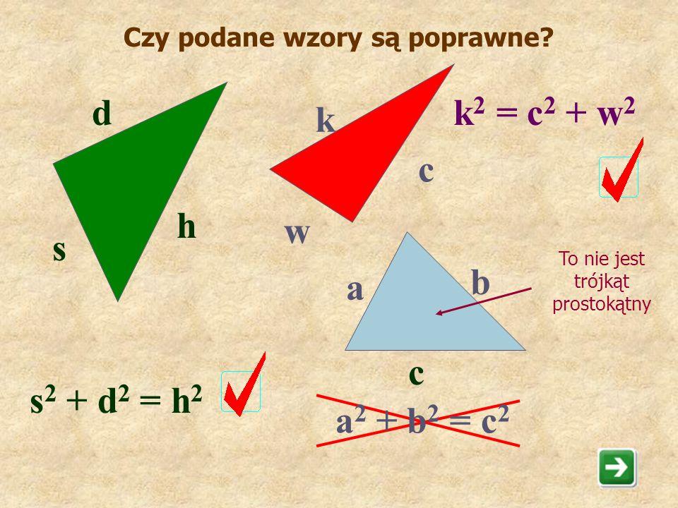 Zapamiętaj !!! Jeżeli trójkąt jest prostokątny, to suma kwadratów długości przyprostokątnych jest równa kwadratowi długości przeciwprostokątnej. a 2 +