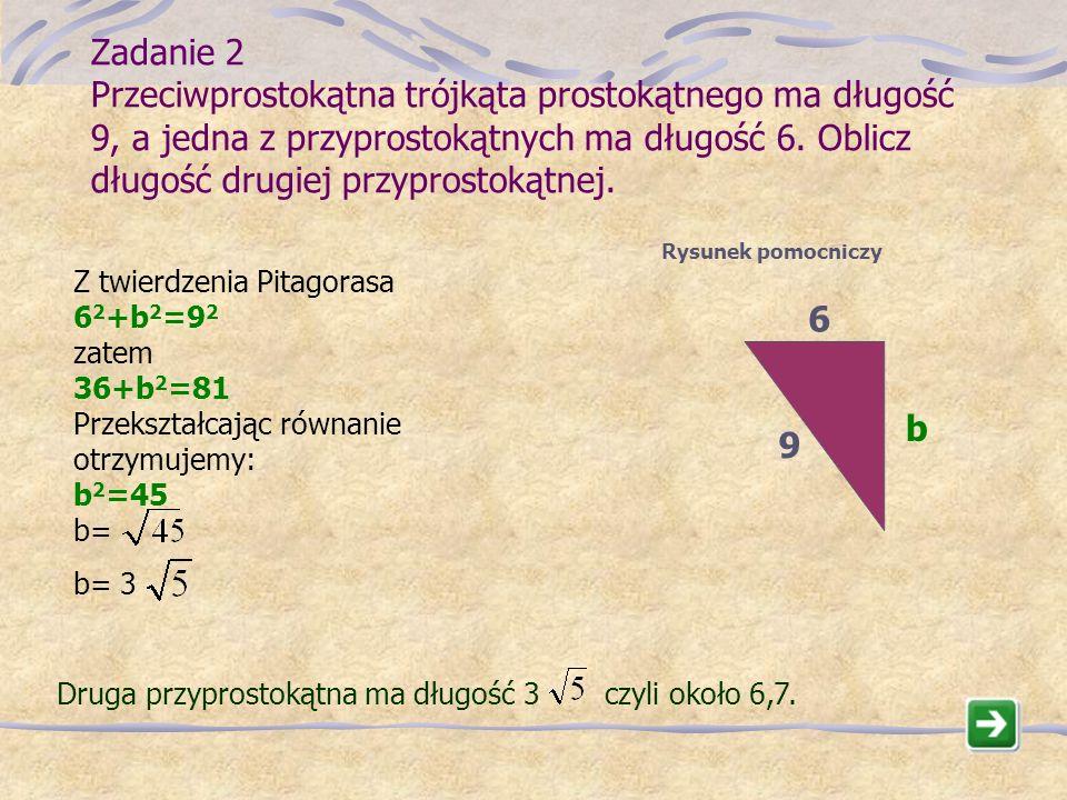 Przeciwprostokątna ma długość cm czyli około 3,6cm. 2 2 + 3 2 = x 2 x 2 =13 x = [cm] Zadanie 1 W trójkącie prostokątnym przyprostokątne mają długości