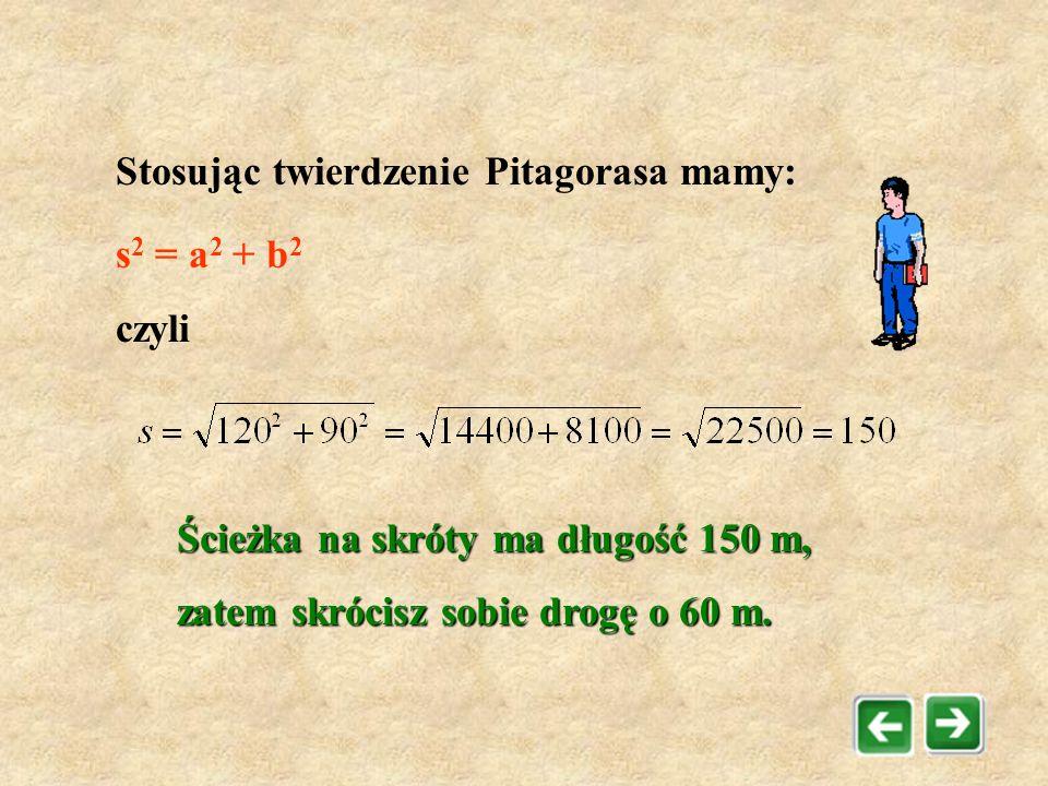 Zadanie 3 O ile skrócisz sobie drogę idąc na skróty? a=120m b=90m s =?