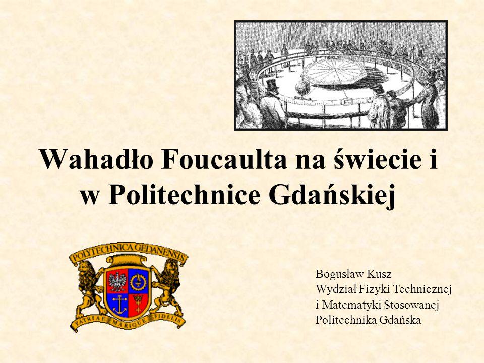 Wahadło Foucaulta na świecie i w Politechnice Gdańskiej Bogusław Kusz Wydział Fizyki Technicznej i Matematyki Stosowanej Politechnika Gdańska