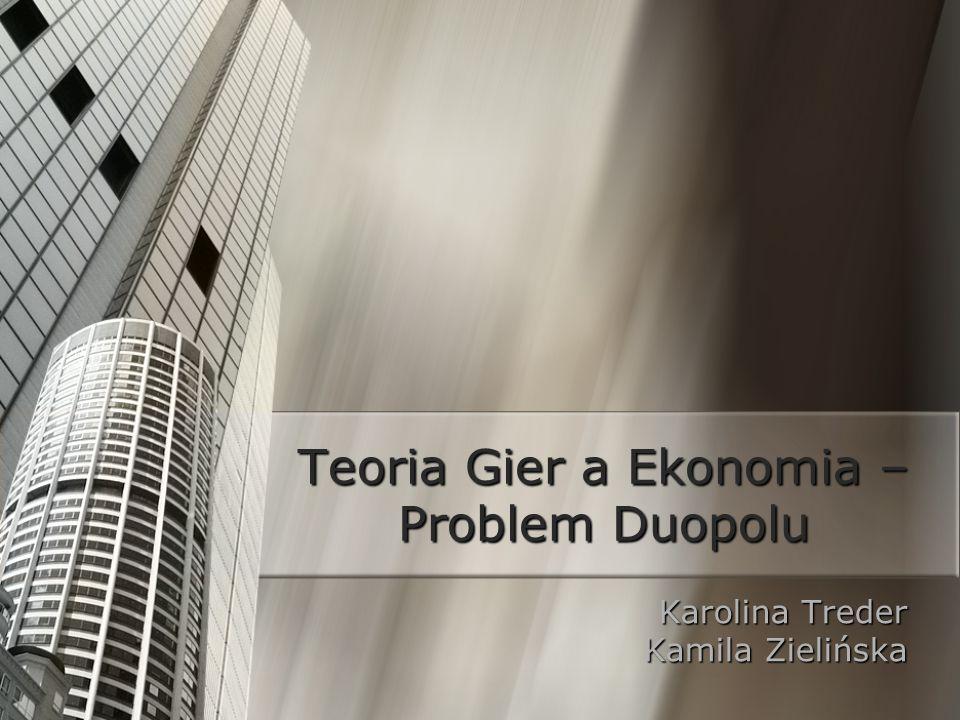 Teoria Gier a Ekonomia – Problem Duopolu Karolina Treder Kamila Zielińska
