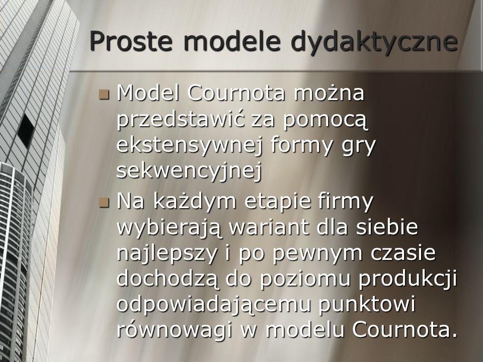 Proste modele dydaktyczne Model Cournota można przedstawić za pomocą ekstensywnej formy gry sekwencyjnej Model Cournota można przedstawić za pomocą ek