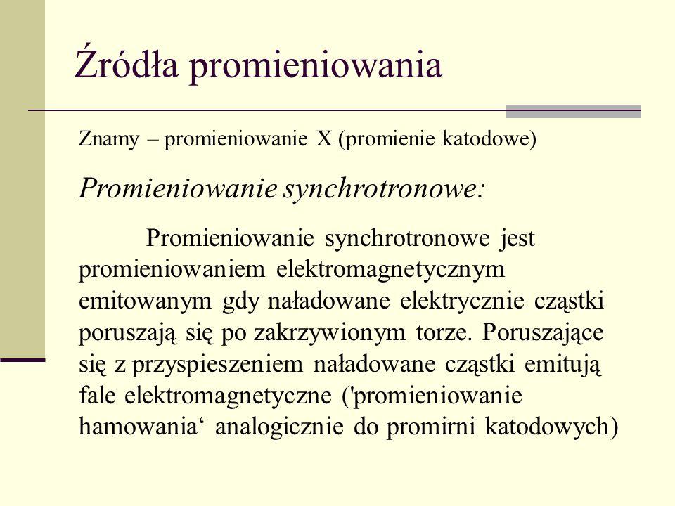 Źródła promieniowania Znamy – promieniowanie X (promienie katodowe) Promieniowanie synchrotronowe: Promieniowanie synchrotronowe jest promieniowaniem