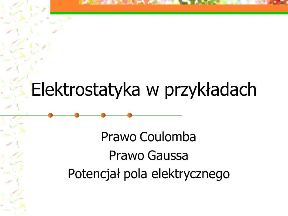 Elektrostatyka w przykładach Prawo Coulomba Prawo Gaussa Potencjał pola elektrycznego