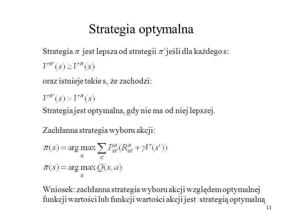 11 Strategia optymalna Strategia jest lepsza od strategii jeśli dla każdego s: oraz istnieje takie s, że zachodzi: Strategia jest optymalna, gdy nie m