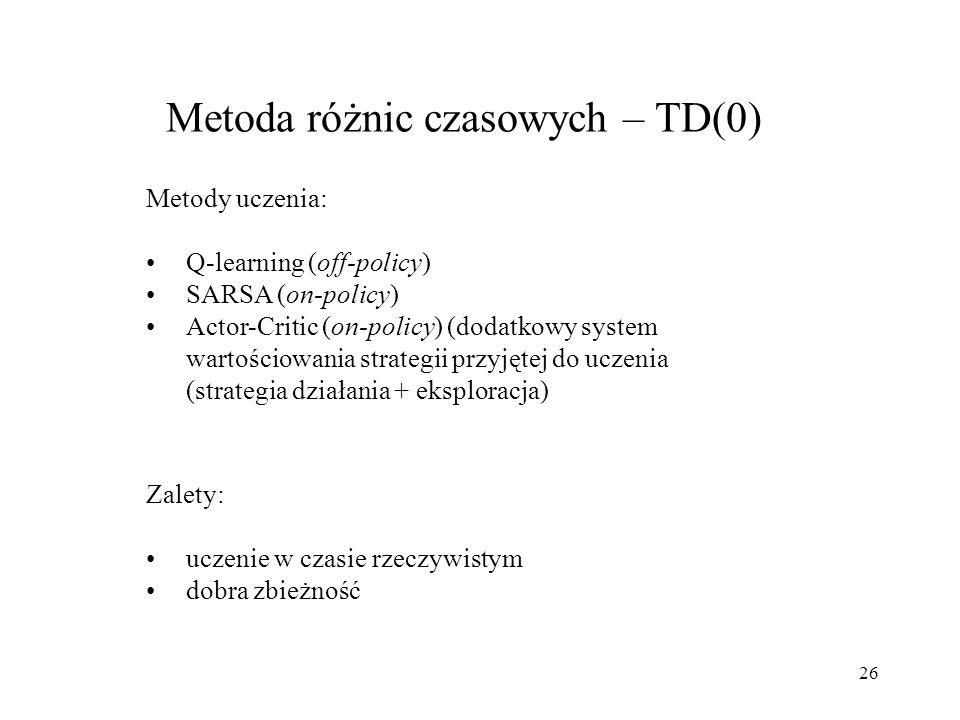 26 Metoda różnic czasowych – TD(0) Metody uczenia: Q-learning (off-policy) SARSA (on-policy) Actor-Critic (on-policy) (dodatkowy system wartościowania