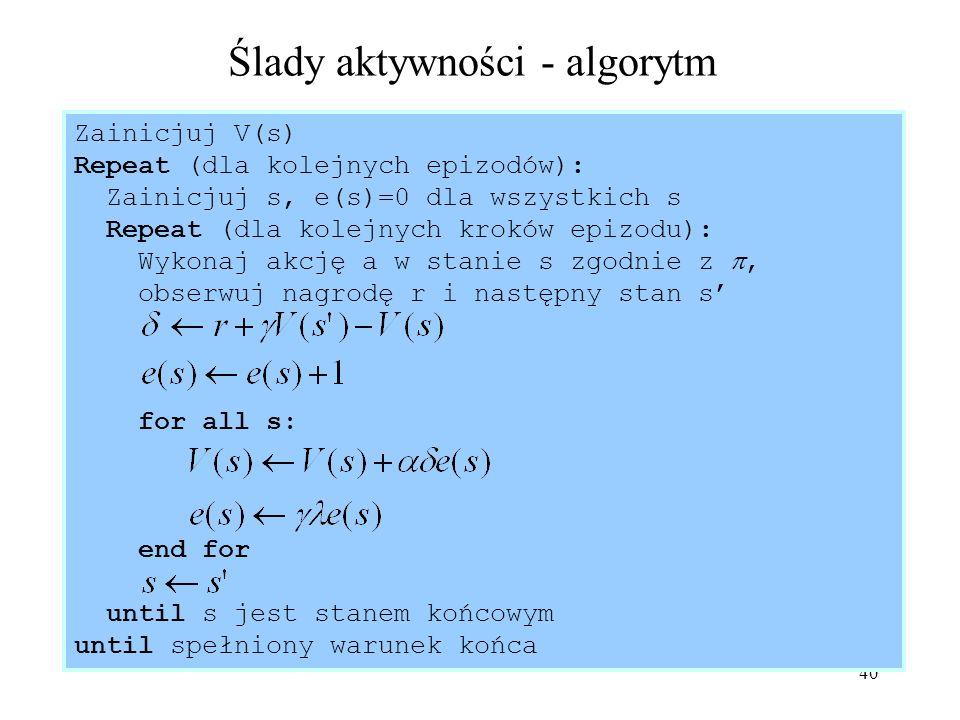 40 Ślady aktywności - algorytm Zainicjuj V(s) Repeat (dla kolejnych epizodów): Zainicjuj s, e(s)=0 dla wszystkich s Repeat (dla kolejnych kroków epizo