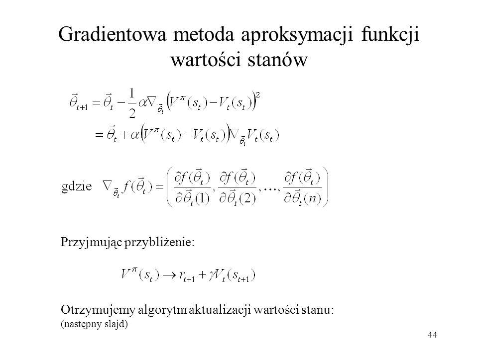 44 Gradientowa metoda aproksymacji funkcji wartości stanów Przyjmując przybliżenie: Otrzymujemy algorytm aktualizacji wartości stanu: (następny slajd)
