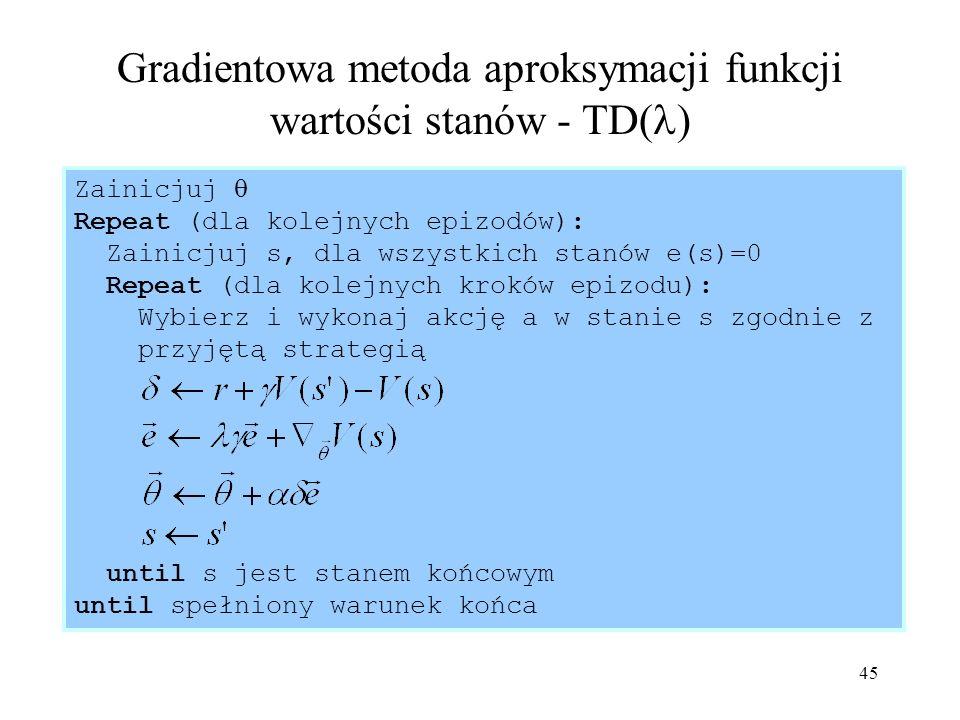 45 Gradientowa metoda aproksymacji funkcji wartości stanów - TD( ) Zainicjuj Repeat (dla kolejnych epizodów): Zainicjuj s, dla wszystkich stanów e(s)=