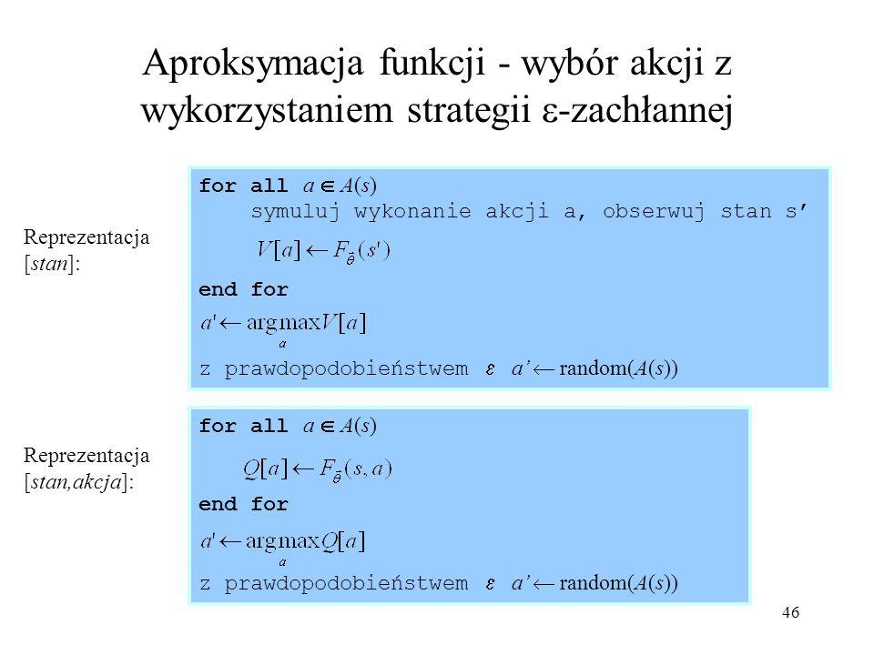 46 Aproksymacja funkcji - wybór akcji z wykorzystaniem strategii -zachłannej for all a A(s) end for z prawdopodobieństwem a random(A(s)) for all a A(s