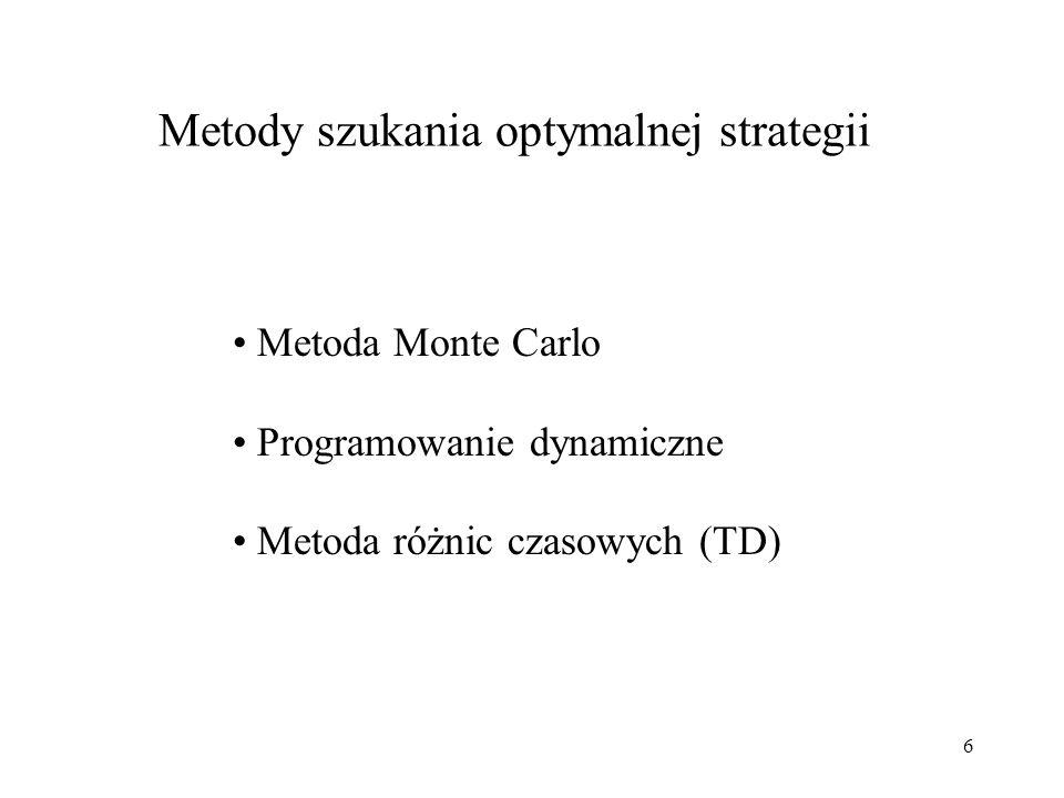 6 Metody szukania optymalnej strategii Metoda Monte Carlo Programowanie dynamiczne Metoda różnic czasowych (TD)