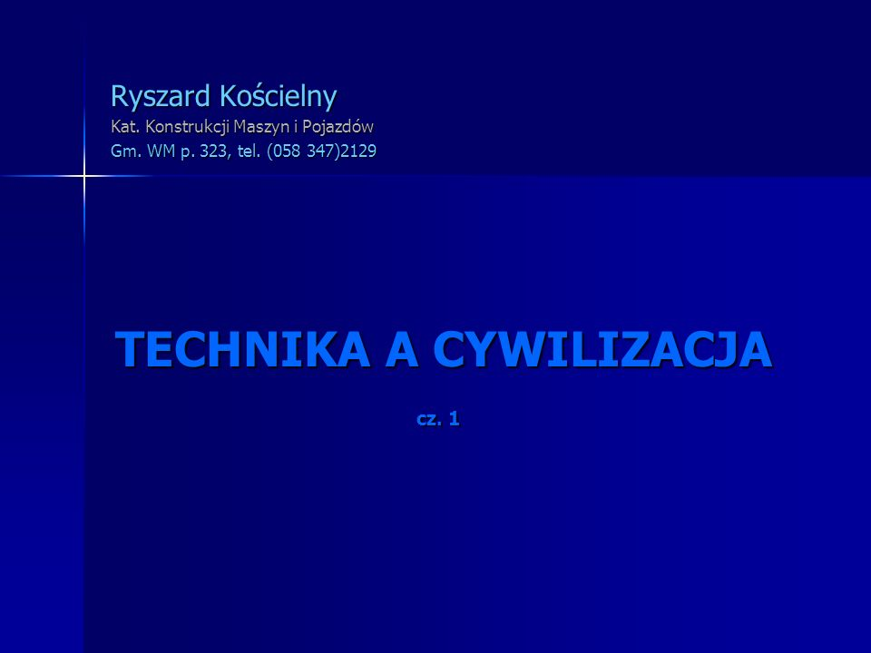 TECHNIKA A CYWILIZACJA Ryszard Kościelny Kat. Konstrukcji Maszyn i Pojazdów Gm. WM p. 323, tel. (058 347)2129 cz. 1