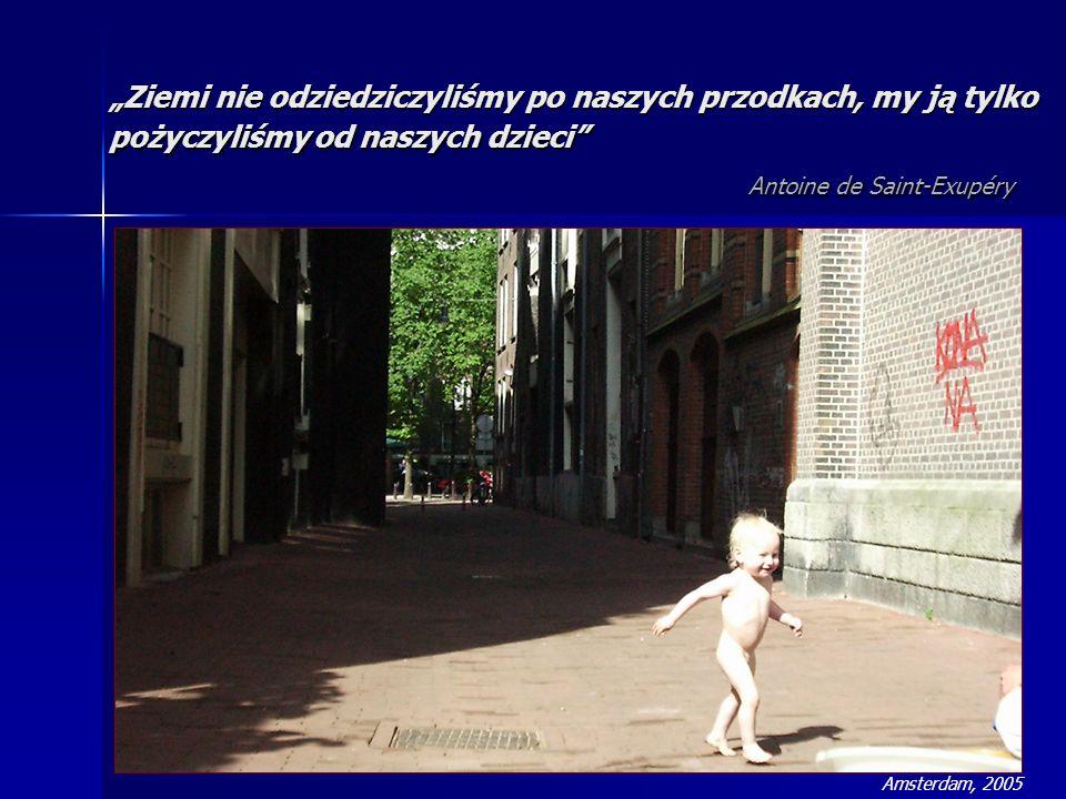 Ziemi nie odziedziczyliśmy po naszych przodkach, my ją tylko pożyczyliśmy od naszych dzieci Antoine de Saint-Exupéry Amsterdam, 2005