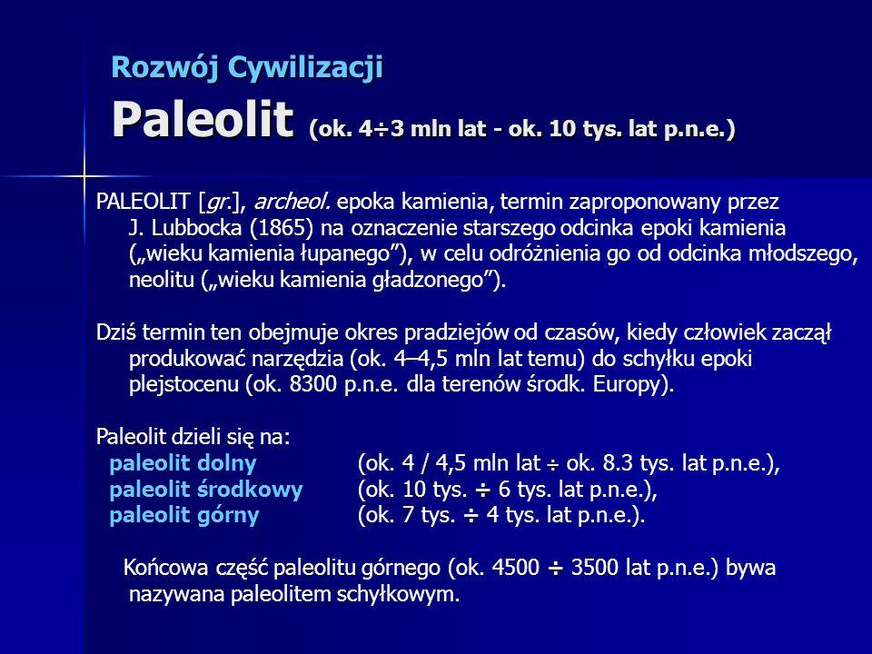 Rozwój Cywilizacji Paleolit (ok. 4÷3 mln lat - ok. 10 tys. lat p.n.e.) PALEOLIT [gr.], archeol. epoka kamienia, termin zaproponowany przez J. Lubbocka