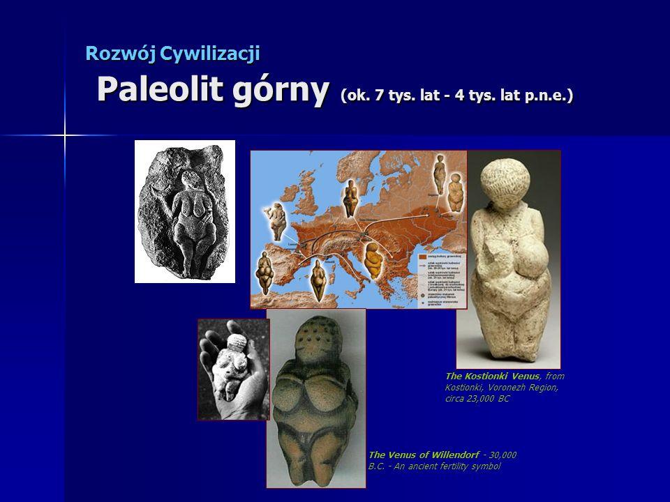 Rozwój Cywilizacji Paleolit górny (ok. 7 tys. lat - 4 tys. lat p.n.e.) The Kostionki Venus, from Kostionki, Voronezh Region, circa 23,000 BC The Venus