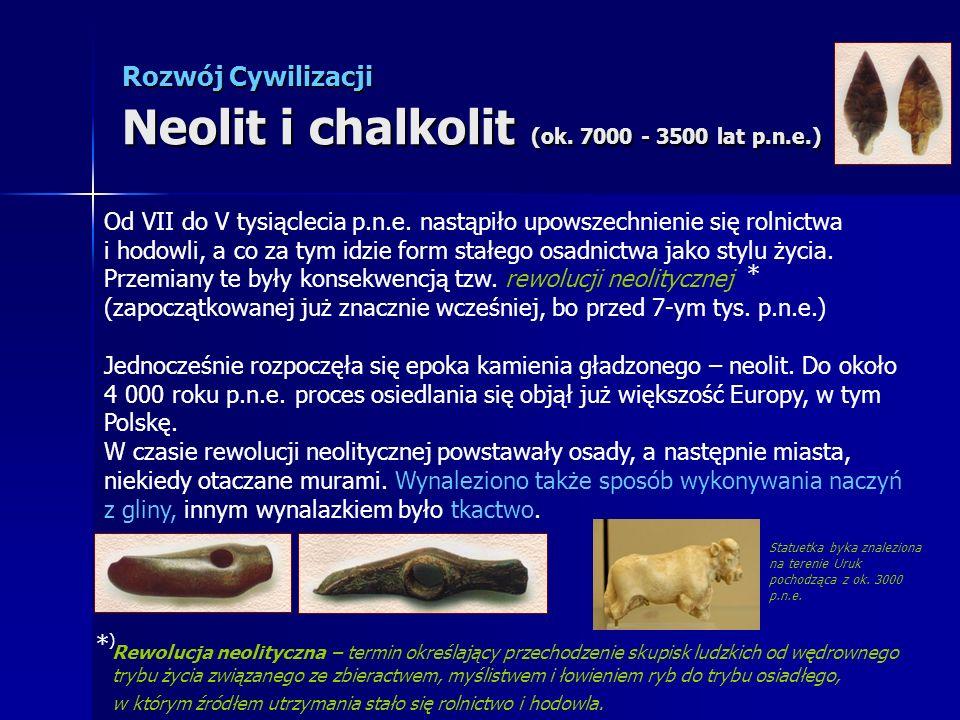 Rozwój Cywilizacji Neolit i chalkolit (ok. 7000 - 3500 lat p.n.e.) Od VII do V tysiąclecia p.n.e. nastąpiło upowszechnienie się rolnictwa i hodowli, a