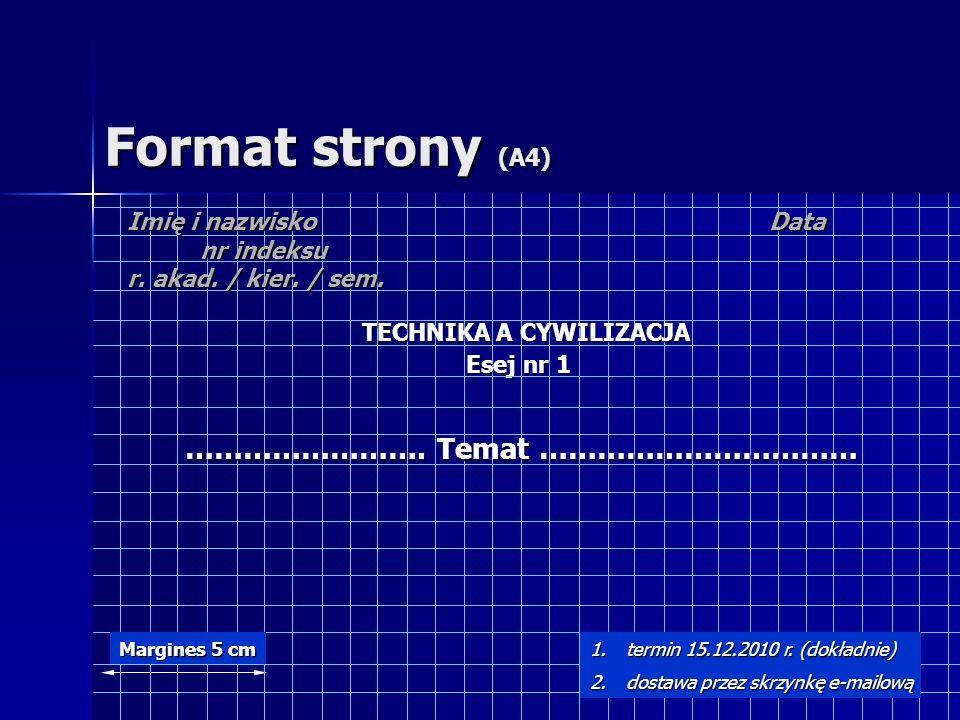 Format strony (A4) Data TECHNIKA A CYWILIZACJA Esej nr 1 Imię i nazwisko nr indeksu r. akad. / kier. / sem. Margines 5 cm 1.termin 15.12.2010 r. (dokł