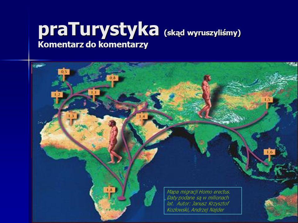 praTurystyka (skąd wyruszyliśmy) Komentarz do komentarzy Mapa migracji Homo erectus. Daty podane są w milionach lat. Autor: Janusz Krzysztof Kozłowski