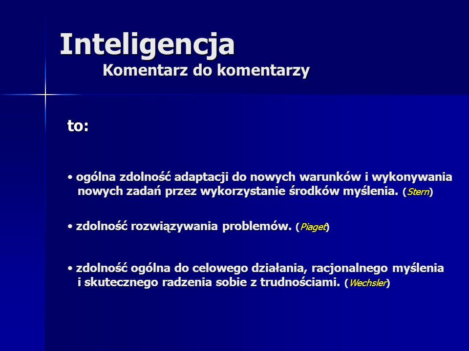 Inteligencja Komentarz do komentarzy to: ogólna zdolność adaptacji do nowych warunków i wykonywania nowych zadań przez wykorzystanie środków myślenia.