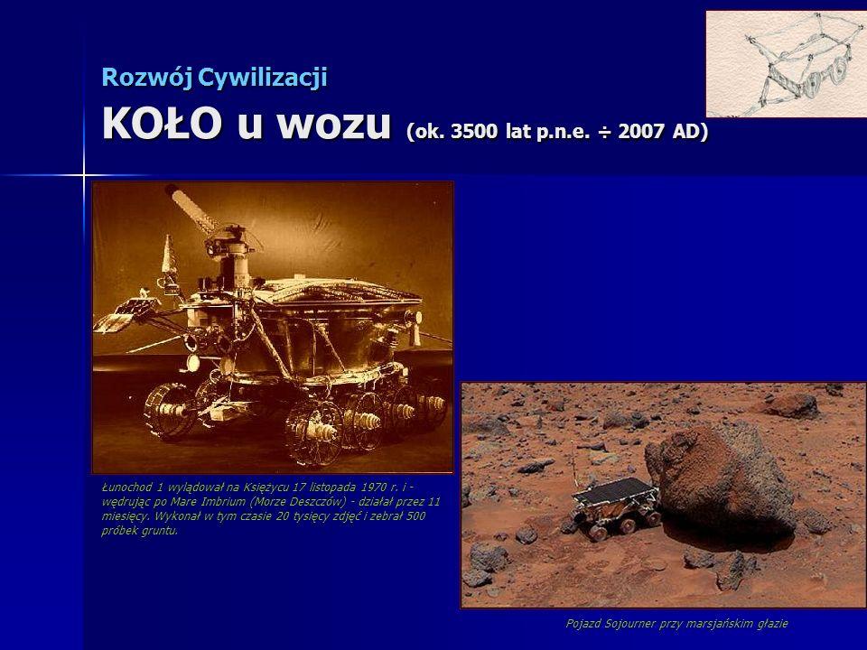 Rozwój Cywilizacji KOŁO u wozu (ok. 3500 lat p.n.e. ÷ 2007 AD) Łunochod 1 wylądował na Księżycu 17 listopada 1970 r. i - wędrując po Mare Imbrium (Mor