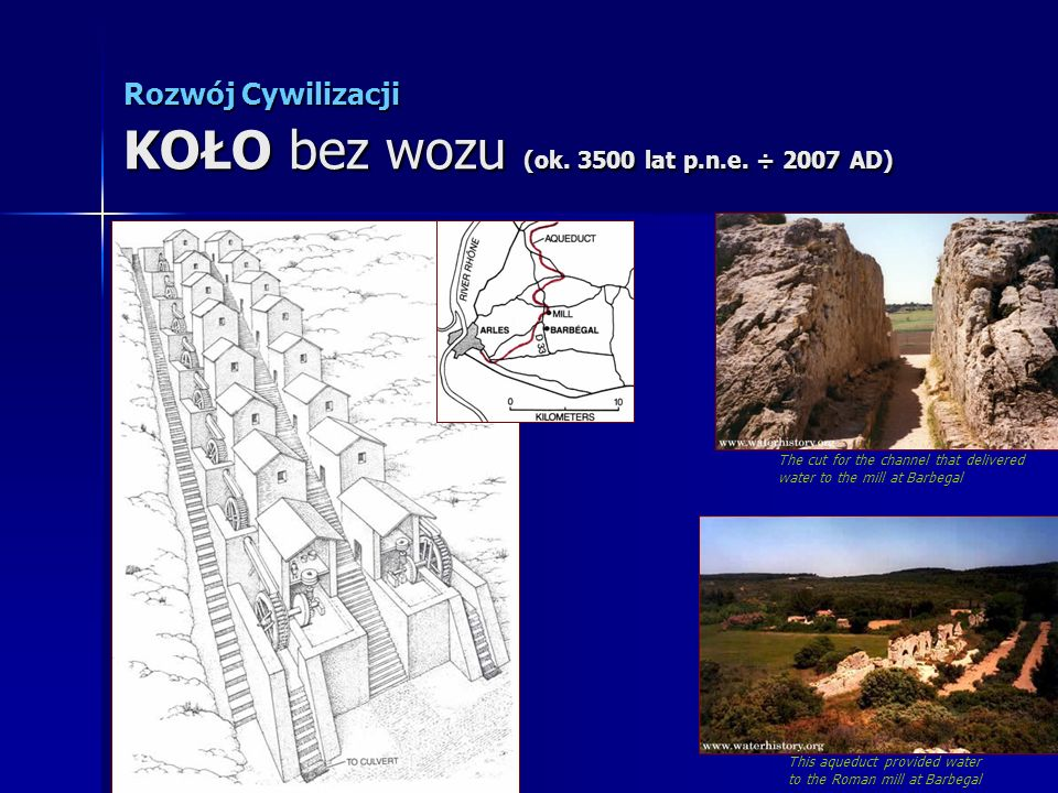 Rozwój Cywilizacji KOŁO bez wozu (ok. 3500 lat p.n.e. ÷ 2007 AD) This aqueduct provided water to the Roman mill at Barbegal The cut for the channel th