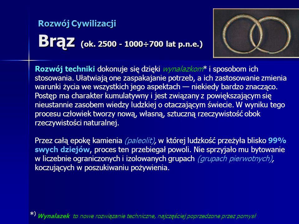 Rozwój Cywilizacji Brąz (ok. 2500 - 1000÷700 lat p.n.e.) Rozwój techniki dokonuje się dzięki wynalazkom* i sposobom ich stosowania. Ułatwiają one zasp