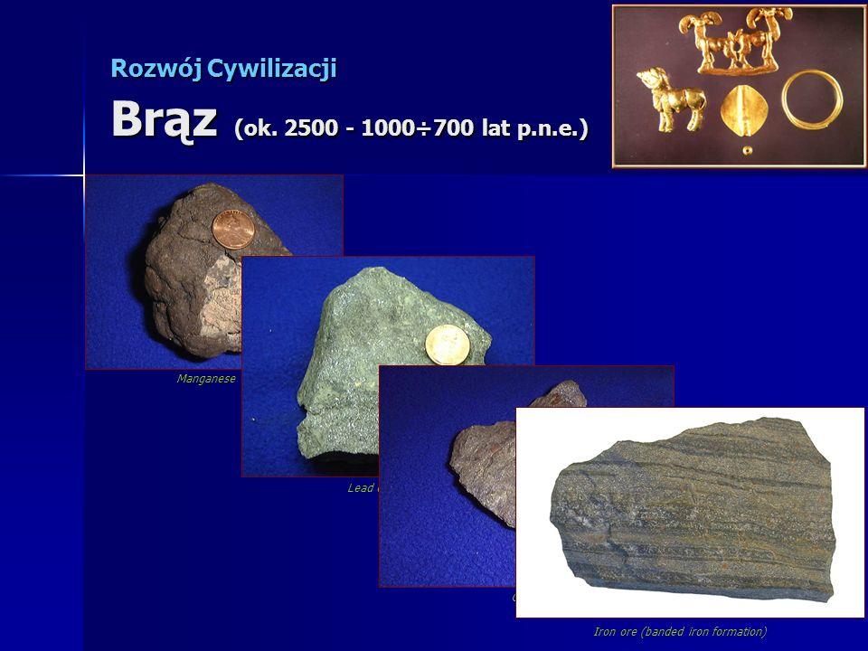 Rozwój Cywilizacji Brąz (ok. 2500 - 1000÷700 lat p.n.e.) Manganese ore Lead oreGold ore Iron ore (banded iron formation)