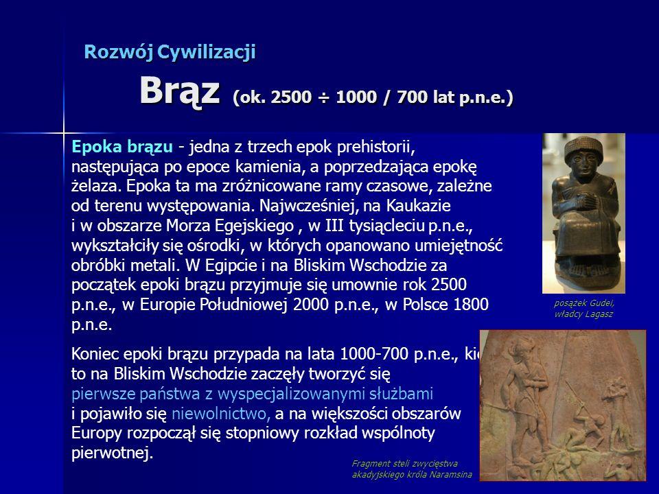 Rozwój Cywilizacji Brąz (ok. 2500 ÷ 1000 / 700 lat p.n.e.) Epoka brązu - jedna z trzech epok prehistorii, następująca po epoce kamienia, a poprzedzają