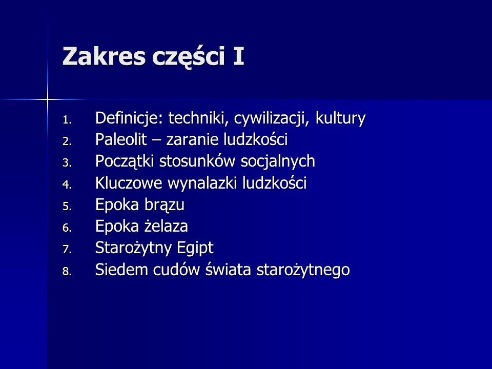 Zakres części I 1. Definicje: techniki, cywilizacji, kultury 2. Paleolit – zaranie ludzkości 3. Początki stosunków socjalnych 4. Kluczowe wynalazki lu