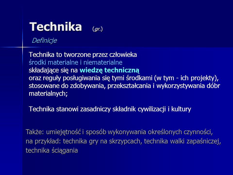 Technika (gr.) Technika to tworzone przez człowieka środki materialne i niematerialne składające się na wiedzę techniczną oraz reguły posługiwania się