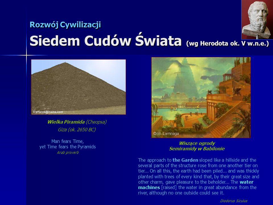 Rozwój Cywilizacji Siedem Cudów Świata (wg Herodota ok. V w.n.e.) Wielka Piramida (Cheopsa) Giza (ok. 2650 BC) Man fears Time, yet Time fears the Pyra