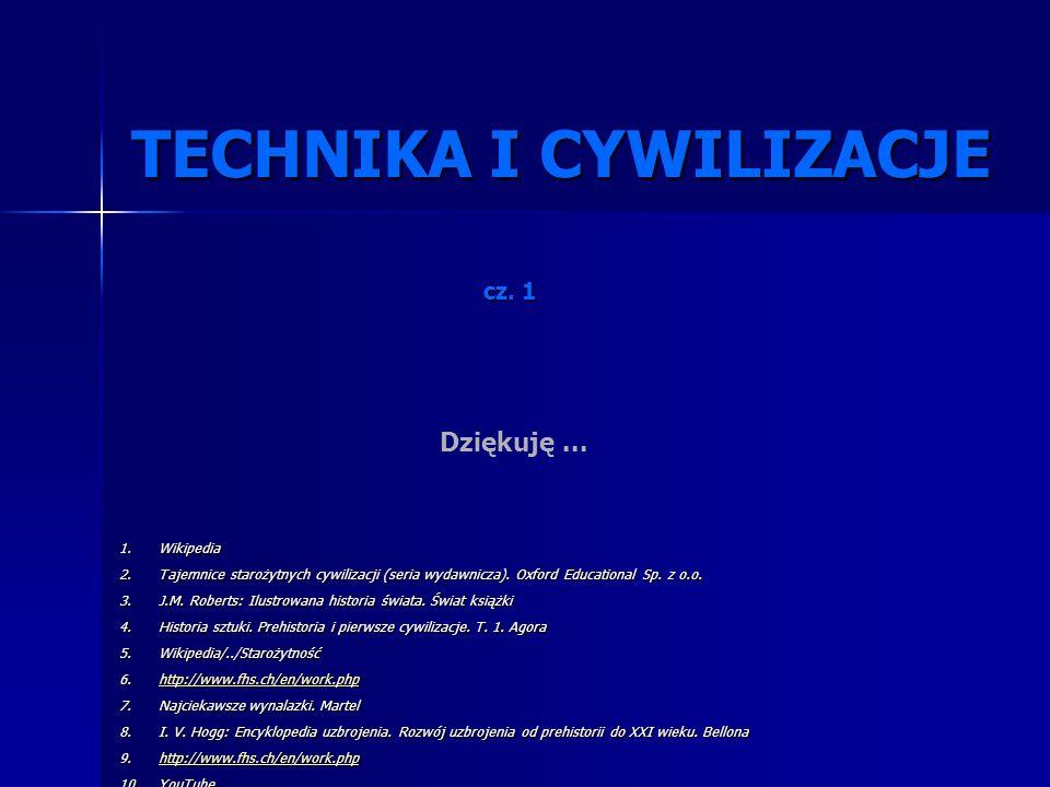 TECHNIKA I CYWILIZACJE TECHNIKA I CYWILIZACJE Dziękuję... cz. 1 1.Wikipedia 2.Tajemnice starożytnych cywilizacji (seria wydawnicza). Oxford Educationa