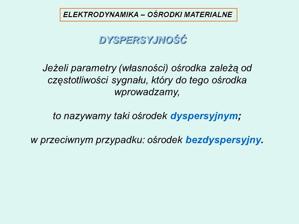 ELEKTRODYNAMIKA – OŚRODKI MATERIALNE Jeżeli parametry (własności) ośrodka zależą od częstotliwości sygnału, który do tego ośrodka wprowadzamy, to nazy
