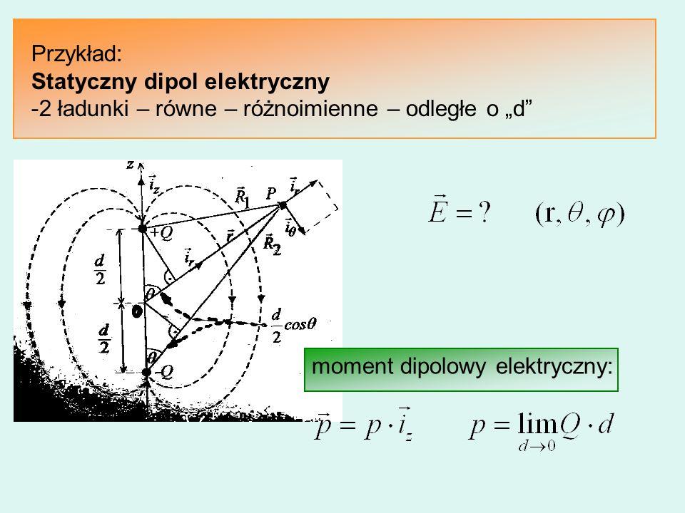 Przykład: Statyczny dipol elektryczny -2 ładunki – równe – różnoimienne – odległe o d moment dipolowy elektryczny: