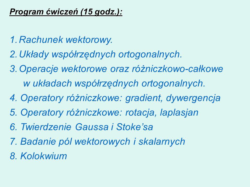Program ćwiczeń (15 godz.): 1.Rachunek wektorowy. 2.Układy współrzędnych ortogonalnych. 3.Operacje wektorowe oraz różniczkowo-całkowe w układach współ