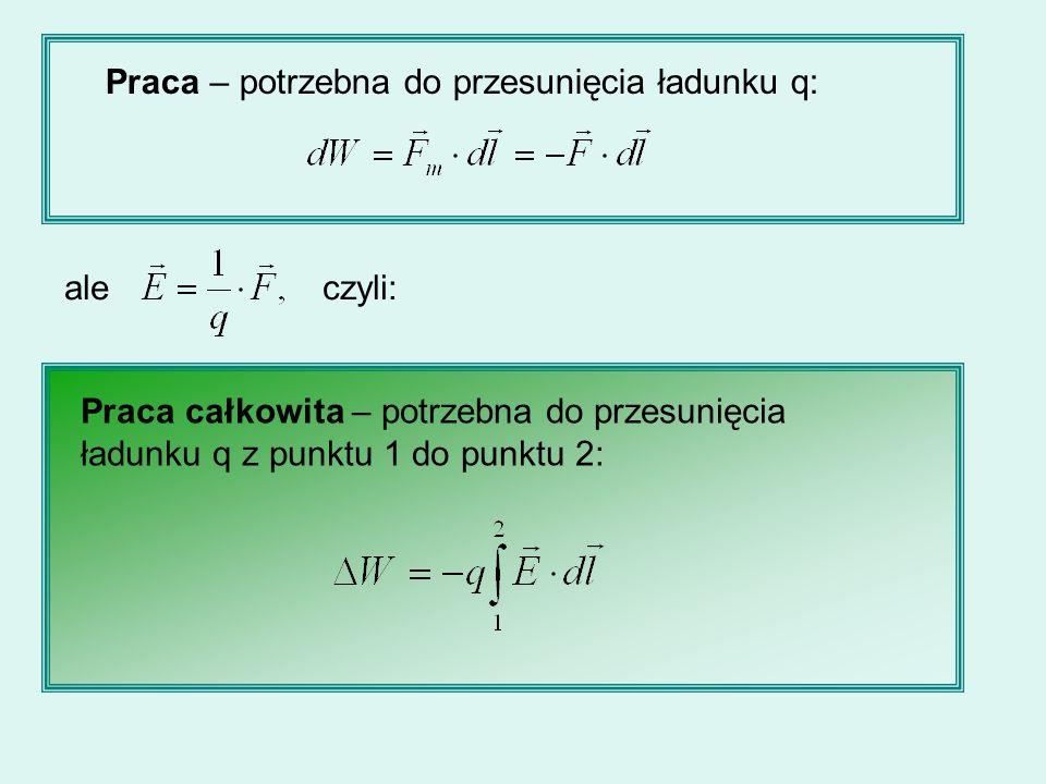 Praca – potrzebna do przesunięcia ładunku q: ale czyli: Praca całkowita – potrzebna do przesunięcia ładunku q z punktu 1 do punktu 2: