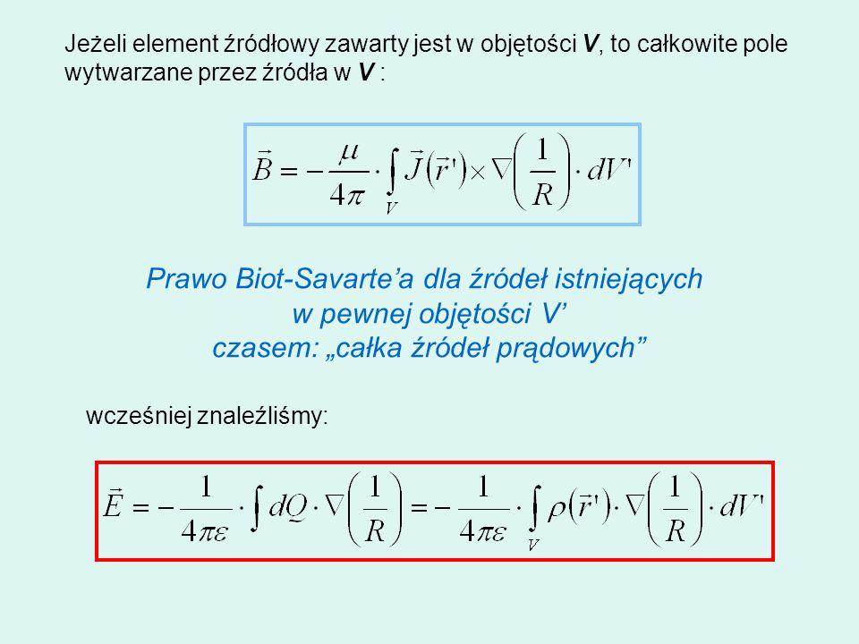 Jeżeli element źródłowy zawarty jest w objętości V, to całkowite pole wytwarzane przez źródła w V : wcześniej znaleźliśmy: Prawo Biot-Savartea dla źró