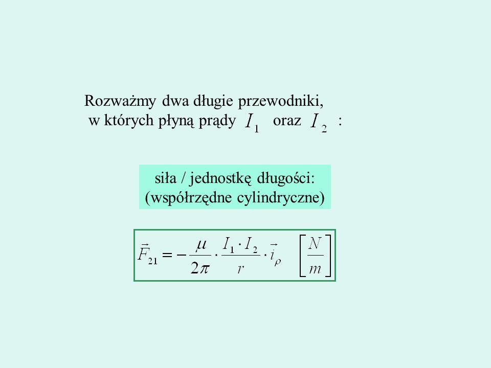 Rozważmy dwa długie przewodniki, w których płyną prądy oraz : siła / jednostkę długości: (współrzędne cylindryczne)