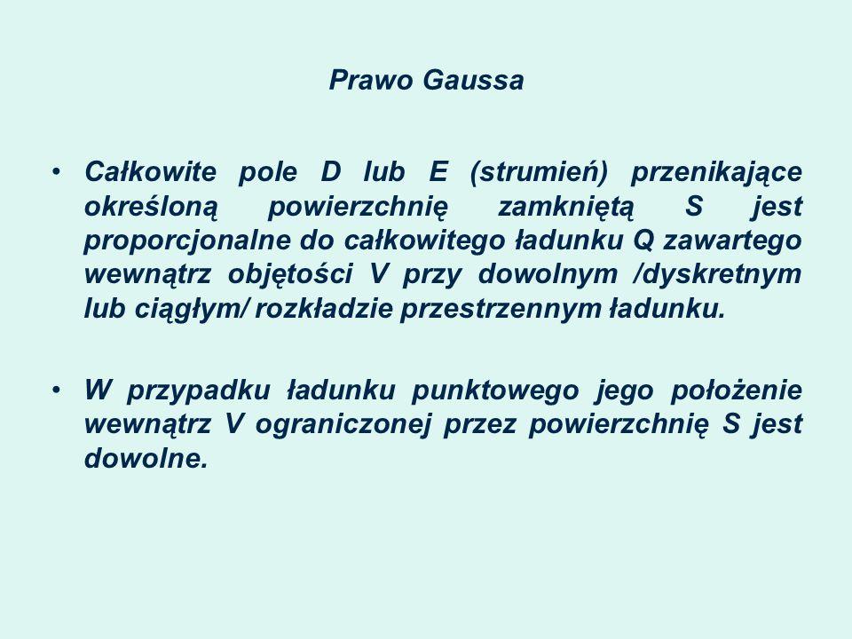 Prawo Gaussa Całkowite pole D lub E (strumień) przenikające określoną powierzchnię zamkniętą S jest proporcjonalne do całkowitego ładunku Q zawartego