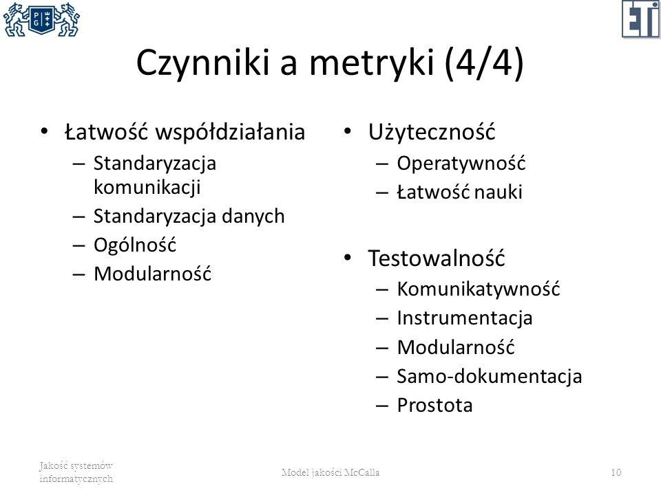 Czynniki a metryki (4/4) Łatwość współdziałania – Standaryzacja komunikacji – Standaryzacja danych – Ogólność – Modularność Użyteczność – Operatywność
