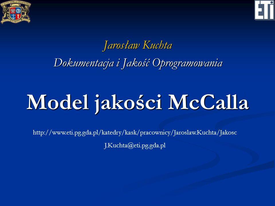 Model jakości McCalla Jarosław Kuchta Dokumentacja i Jakość Oprogramowania http://www.eti.pg.gda.pl/katedry/kask/pracownicy/Jaroslaw.Kuchta/Jakosc J.K