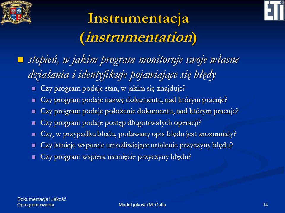 Dokumentacja i Jakość Oprogramowania 14Model jakości McCalla Instrumentacja (instrumentation) stopień, w jakim program monitoruje swoje własne działan