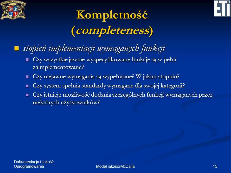 Dokumentacja i Jakość Oprogramowania 15Model jakości McCalla Kompletność (completeness) stopień implementacji wymaganych funkcji stopień implementacji