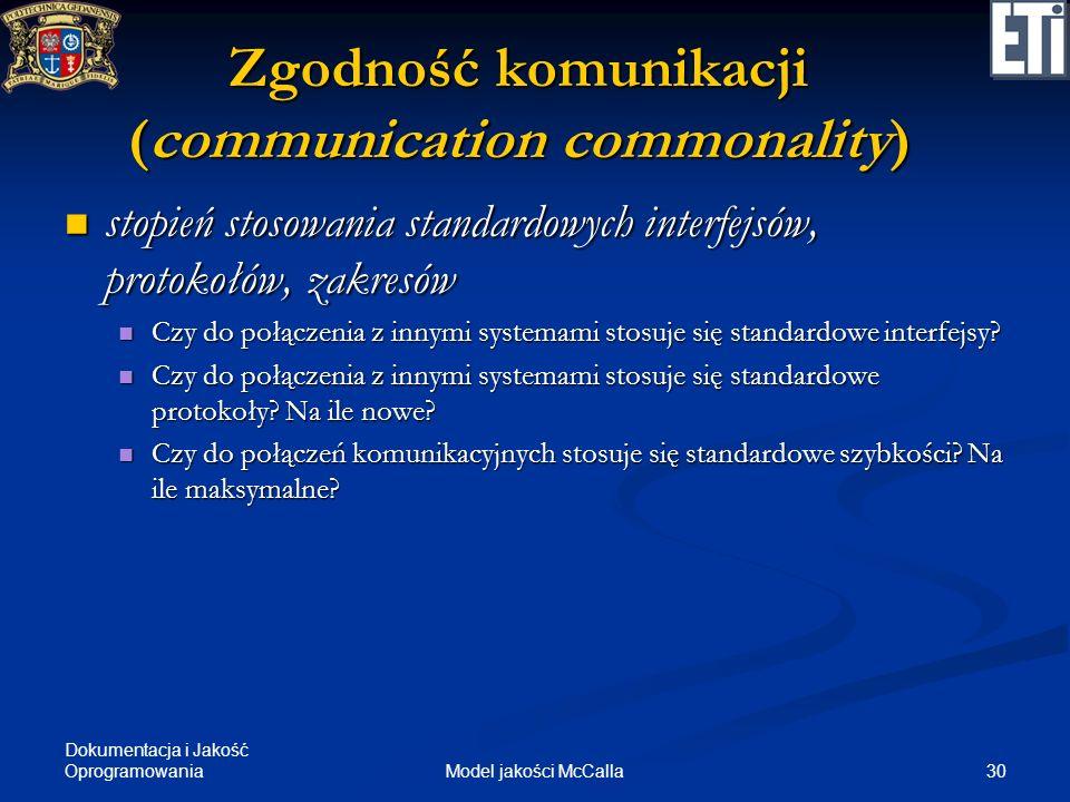 Dokumentacja i Jakość Oprogramowania 30Model jakości McCalla Zgodność komunikacji (communication commonality) stopień stosowania standardowych interfe
