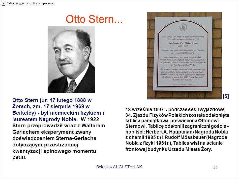Bolesław AUGUSTYNIAK 15 Otto Stern... Otto Stern (ur. 17 lutego 1888 w Żorach, zm. 17 sierpnia 1969 w Berkeley) - był niemieckim fizykiem i laureatem