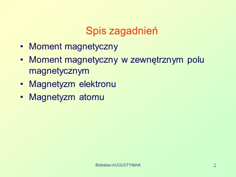 Bolesław AUGUSTYNIAK 2 Spis zagadnień Moment magnetyczny Moment magnetyczny w zewnętrznym polu magnetycznym Magnetyzm elektronu Magnetyzm atomu