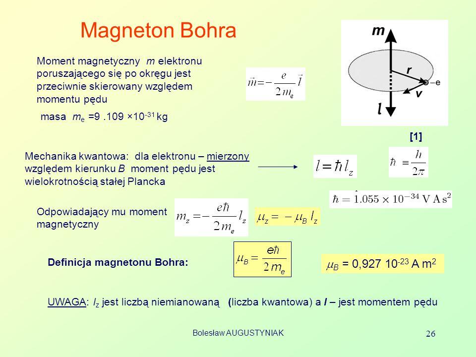 Bolesław AUGUSTYNIAK 26 Magneton Bohra Moment magnetyczny m elektronu poruszającego się po okręgu jest przeciwnie skierowany względem momentu pędu [1]
